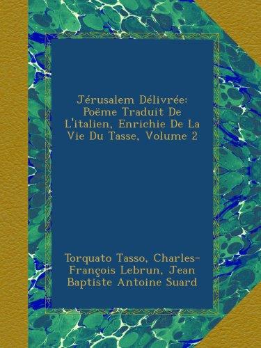 Jérusalem Délivrée: Poëme Traduit De L'italien, Enrichie De La Vie Du Tasse, Volume 2
