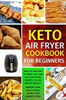 KETO Air Fryer Cookbook For Beginners: Healthy and Easy to Make Low Carb Keto Air Frying Recipes To Lose Weight Quickly. Improve Your Health While Eating Your Favorite Food