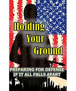 Holding Your Ground: Preparing for Defense if it all Falls Apart by [Joe Nobody]