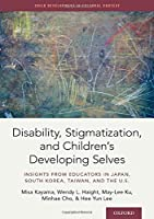Disability, Stigmatization, and Children's Developing Selves: Insights from Educators in Japan, South Korea, Taiwan, and the U.S. (Child Development in Cultural Context)