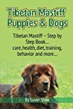 Tibetan Mastiff Puppies & Dogs: Tibetan Mastiff - Step by Step Book... care, health, diet, training, behavior and more... by Susan Shaw (2014-07-11)