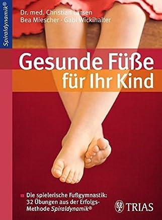 Gesunde Füße für Ihr Kind Die spielerische Fußgynastik 32 Übungen aus der Erfolgsethode Spiraldynaik by Christian Larsen,Bea Miescher,Gabi Wickihalter
