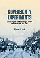 Sovereignty Experiments: Korean Migrants and the Building of Borders in Northeast Asia, 1860-1945 (Studies fo the Weatherhead East Asian Institute, Columbia University)