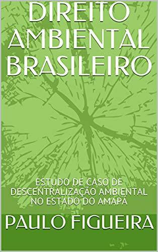 DIREITO AMBIENTAL BRASILEIRO: ESTUDO DE CASO DE DESCENTRALIZAÇÃO AMBIENTAL NO ESTADO DO...
