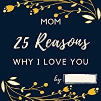 25 Reasons Why I Love You Mom: Personalized Gift for Mother's Day - Mom I Wrote a Book about You Fill in What I Love about Mom Birthday Gift for Mothers