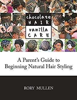 Chocolate Hair Vanilla Care: A Parent's Guide to Beginning Natural Hair Styling by [Rory Mullen]