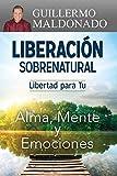 Liberación sobrenatural: Libertad para tu alma, mente...