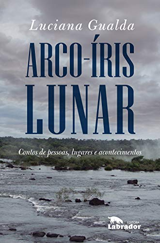 Arco-íris lunar: Contos de pessoas, lugares e acontecimentos (Portuguese Edition)