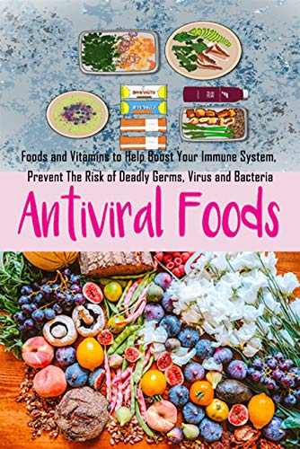 Anti-Viral Foods: Foods and Vitamins to Help Boost Your Immune System, Prevent The Risk of Deadly Germs, Virus and Bacteria (English Edition)