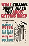 What College Didn't Teach You About Getting Hired: The Ultimate Guide on How to Find a Job After Graduation, How to Find a Job After College, and How to Find a Job That You Love Fast