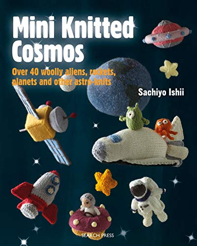 Mini Knitted Cosmos: Over 40 Woolly Aliens, Rockets, Planets and Other Astro-Knits