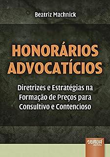 Honorários Advocatícios - Diretrizes e Estratégias na Formação de Preços para Consultivo e Contencioso