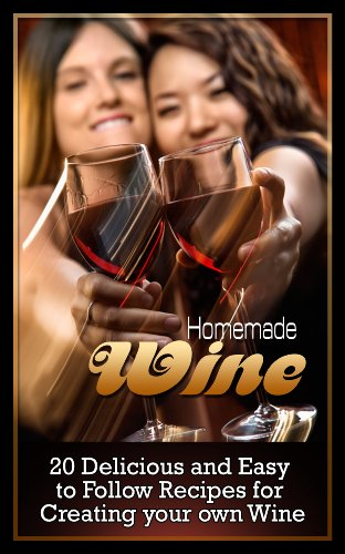 Homemade Wine Making: Delicious And Easy To Follow Recipes For Creating Your Own Wine