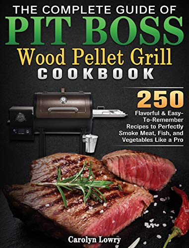 The Complete Guide of Pit Boss Wood Pellet Grill Cookbook: 250 Flavorful & Easy-To-Remember Recipes to Perfectly Smoke Meat, Fish, and Vegetables Like a Pro