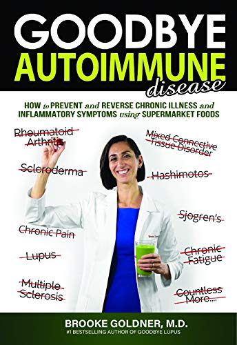 Goodbye Autoimmune Disease: How to Prevent and Reverse Chronic Illness and Inflammatory Symptoms Using Supermarket Foods (Goodbye Lupus)