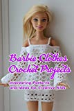 Barbie Clothes Crochet Projects: Interesting Patterns and Ideas for Creative Kids: Crocheting Barbie Clothes at Home
