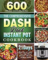 The Comprehensive DASH Diet Instant Pot Cookbook: 600 Effortless and Healthy Recipes with 21-Day Meal Plan to Lower Your High Blood Pressure with Low-Sodium Dishes