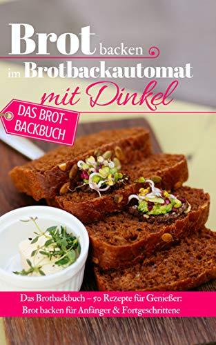 Brot backen im Brotbackautomat mit Dinkel: Das Brotbackbuch – 50 Rezepte für Genießer: Brot backen für Anfänger & Fortgeschrittene (Backen - die besten Rezepte)