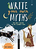 Write Your Own Myths: Your Guide to Writing the Most Legendary Stories
