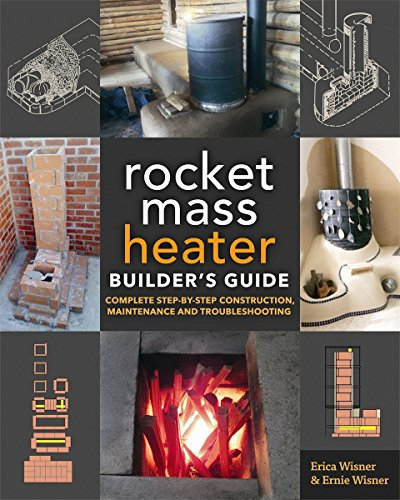The Rocket Mass Heater Builder's Guide: Complete Step-by-Step Construction, Maintenance and Troubles