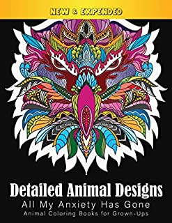 Detailed Animal Designs All My Anxiety Has Gone Animal Coloring Books for Grown-Ups: An Amazing Choice for stress relievin...