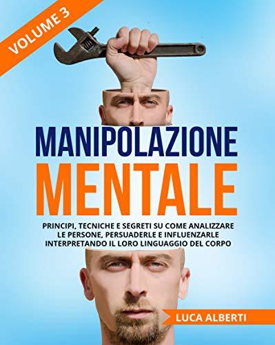 Manipolazione Mentale: Principi, Tecniche e Segreti su come Analizzare le Persone, Persuaderle e Influenzarle Interpretando il Loro Linguaggio Del Corpo. Volume 3