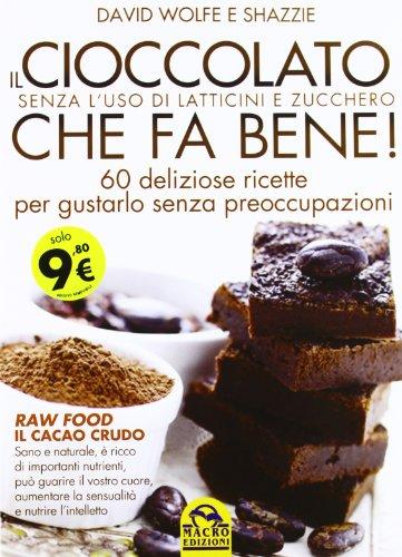 Il cioccolato che fa bene! Senza l'uso di latticini e zucchero. 60 deliziose ricette per gustarlo senza preoccupazioni