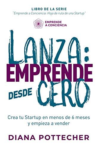 LANZA: EMPRENDE DESDE CERO: Crea tu Startup en menos de 6 meses y empieza a vender: 1 (Emprende A Conciencia: Hoja de Ruta de una Startup)