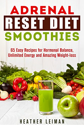 Adrenal Reset Diet Smoothies: 65 Easy Recipes for Hormonal Balance, Unlimited Energy and Amazing Wei