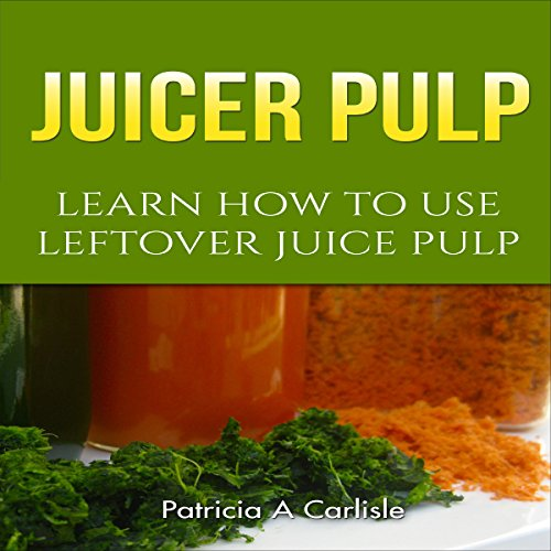 Juicer Pulp: Learn How to Use Leftover Juice Pulp audiobook cover art