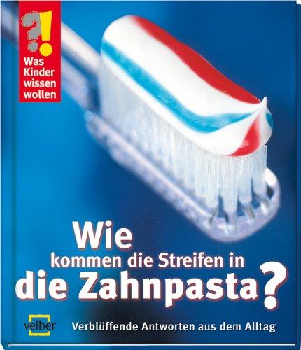 Was Kinder wissen wollen. Wie kommen die Streifen in die Zahnpasta?: Verblüffende Antworten aus dem Alltag