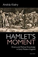 Hamlet's Moment: Drama and Political Knowledge in Early Modern England