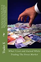 Day Trading Forex For Profit : How To Trade Forex Like A Pro Underground Shocking Weird But Profitable Secrets To Easy Instant Forex Millionaire: What I Lost and Gained While Trading The Forex Market