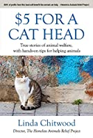 $5 for a Cat Head: True Stories of Animal Welfare With Hands-on Tips for Helping Animals