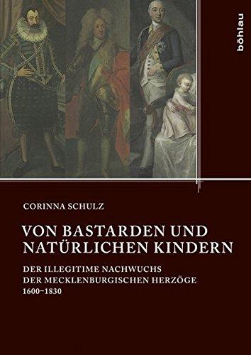 Von Bastarden und natürlichen Kindern: Der illegitime Nachwuchs der mecklenburgischen Herzöge 1600-1830 (Quellen und Studien aus den Landesarchiven Mecklenburg-Vorpommerns, Band 17)