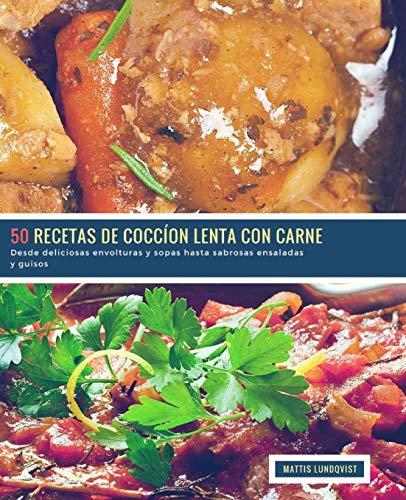 50 Recetas de Coccíon Lenta con Carne: Desde deliciosas envolturas y sopas hasta sabrosas ensaladas y guisos: Volume 1