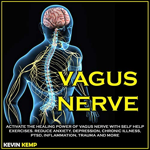Vagus Nerve: Activate the Healing Power of Vagus Nerve with Self Help Exercises. Reduce Anxiety, Depression, Chronic Illness, PTSD, Inflammation, Trauma and More