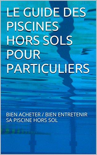 LE GUIDE DES PISCINES HORS SOLS POUR PARTICULIERS: BIEN ACHETER / BIEN ENTRETENIR SA PISCINE HORS SOL