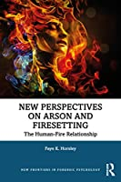 New Perspectives on Arson and Firesetting: The Human-Fire Relationship (New Frontiers in Forensic Psychology)