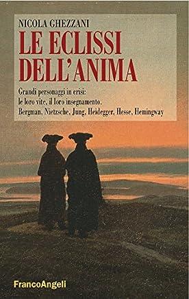 Le eclissi dellanima. Grandi personaggi in crisi: le loro vite, il loro insegnamento. Bergman, Nietzsche, Jung, Heidegger, Hesse, Hemingway