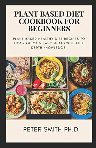 PLANT BASED DIET COOKBOOK FOR BEGINNERS: Plant-Based Healthy Diet Recipes To Cook Quick & Easy Meals With Full Depth Knowledge