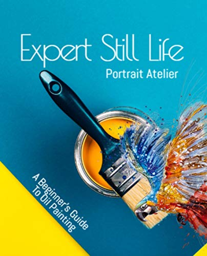 Expert Still Life Portrait Atelier A Beginner's Guide To Oil Painting (English Edition)