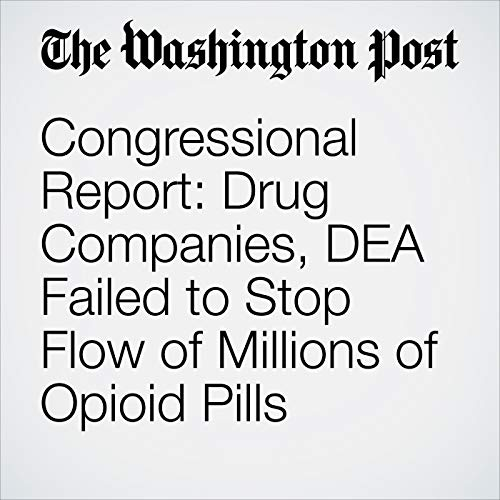 Congressional Report: Drug Companies, DEA Failed to Stop Flow of Millions of Opioid Pills audiobook cover art