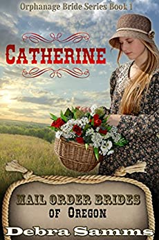 Mail Order Bride of Oregon: The Orphanage Brides, Book One: Catherine - Clean and Wholesome Historical Romance (Mail Order Bride of Oregon:  The Orphanage Brides 1) by [Debra Samms]