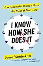 I Know How She Does it: How Successful Women Make the Most of Their Time by Laura Vanderkam (2015-06-25)