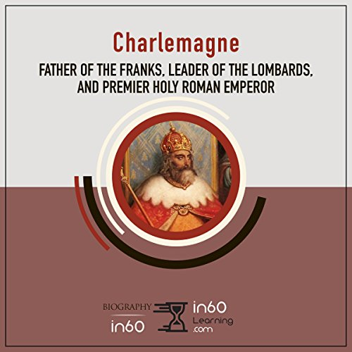Charlemagne: Father of the Franks, Leader of the Lombards, and Premier Holy Roman Emperor audiobook cover art