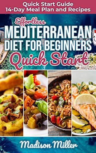 Effortless Mediterranean Diet for Beginners Quick Start : Mediterranean Quick Start Guide 14-Day Meal Plan and Recipes (Mediterranean Cooking Book 4)