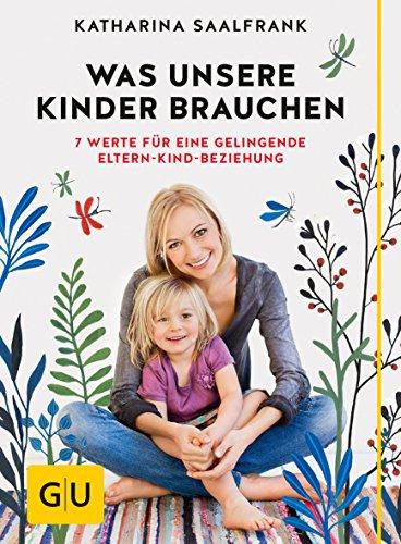 Was unsere Kinder brauchen: 7 Werte für eine gelingende Eltern-Kind-Beziehung (GU Einzeltitel Partnerschaft &...