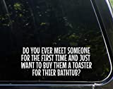 Diamond Graphics Do You Ever Meet Someone for The First Time and Just Want to Buy Them A Toaster for Their Bathtub (8-3/4' x 3-1/2') Die Cut Decal Bumper Sticker for Windows, Cars, Trucks, Etc.