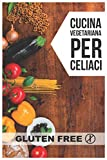 Cucina Vegetariana per Celiaci: Quarantadue semplici ricette che delizieranno i vostri palati